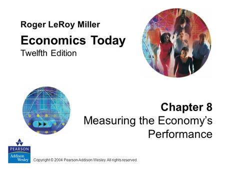 Chapter 8 Measuring the Economy's Performance Roger LeRoy Miller Economics Today Twelfth Edition Copyright © 2004 Pearson Addison Wesley. All rights reserved.