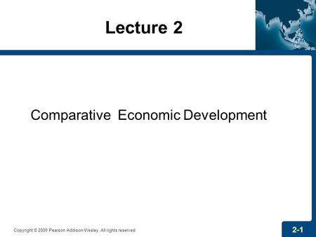 Lecture 2 Comparative Economic Development Copyright © 2009 Pearson Addison-Wesley. All rights reserved. 2-1.