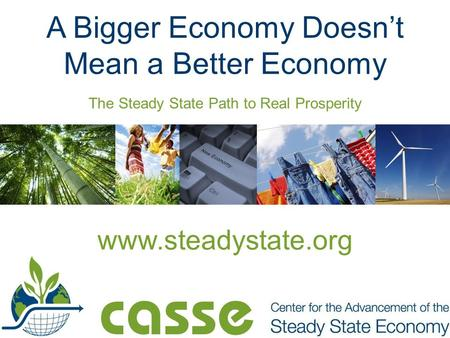 The Steady State Path to Real Prosperity A Bigger Economy Doesn't Mean a Better Economy www.steadystate.org.