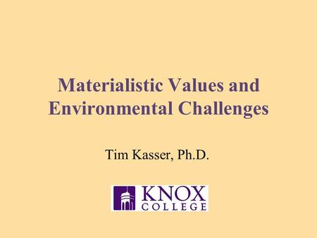 Materialistic Values and Environmental Challenges Tim Kasser, Ph.D.