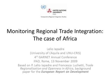 Monitoring Regional Trade Integration: The case of Africa Lelio Iapadre (University of L'Aquila and UNU-CRIS) 4 th GARNET Annual Conference IFAD, Rome,