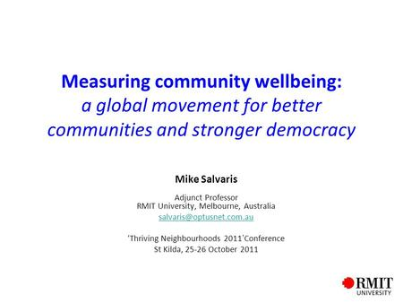 Measuring community wellbeing: a global movement for better communities and stronger democracy Mike Salvaris Adjunct Professor RMIT University, Melbourne,