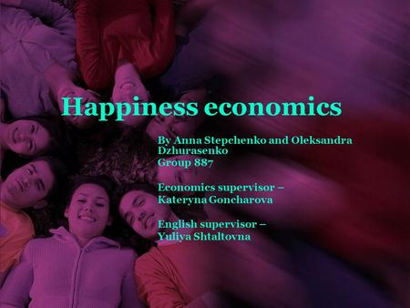 Happiness economics By Anna Stepchenko and Oleksandra Dzhurasenko Group 887 Economics supervisor – Kateryna Goncharova English supervisor – Yuliya Shtaltovna.