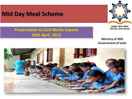 Mid Day Meal Scheme 1 Ministry of HRD Government of India Presentation to Civil Works Experts 29th April, 2012 Presentation to Civil Works Experts 29th.