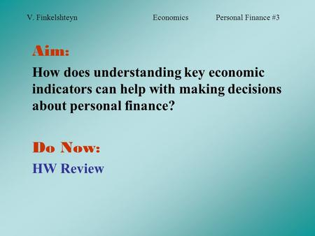 V. FinkelshteynEconomicsPersonal Finance #3 Aim : How does understanding key economic indicators can help with making decisions about personal finance?