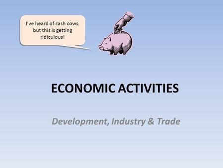ECONOMIC ACTIVITIES Development, Industry & Trade I've heard of cash cows, but this is getting ridiculous!