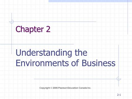 Copyright © 2006 Pearson Education Canada Inc. 2-1 Chapter 2 Understanding the Environments of Business.