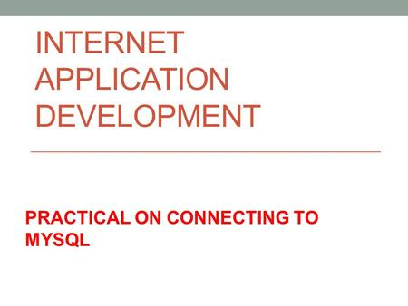 INTERNET APPLICATION DEVELOPMENT PRACTICAL ON CONNECTING TO MYSQL.