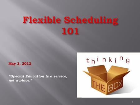 "Flexible Scheduling 101 May 3, 2012 ""Special Education is a service, not a place."" 1."