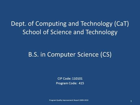 Dept. of Computing and Technology (CaT) School of Science and Technology B.S. in Computer Science (CS) CIP Code: 110101 Program Code: 415 1 Program Quality.