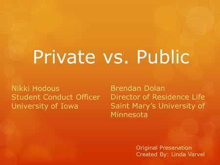 Private vs. Public Original Presenation Created By: Linda Varvel Nikki Hodous Student Conduct Officer University of Iowa Brendan Dolan Director of Residence.