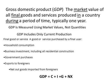 Gross domestic product (GDP) The market value of all final goods and services produced in a country during a period of time, typically one year. GDP Is.