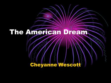 The American Dream Cheyanne Wescott. What is the American Dream? The American Dream is subjective. For some, it is a family of three, a golden retriever,