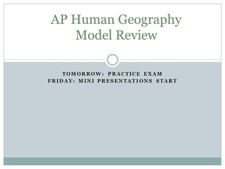 TOMORROW: PRACTICE EXAM FRIDAY: MINI PRESENTATIONS START AP Human Geography Model Review.
