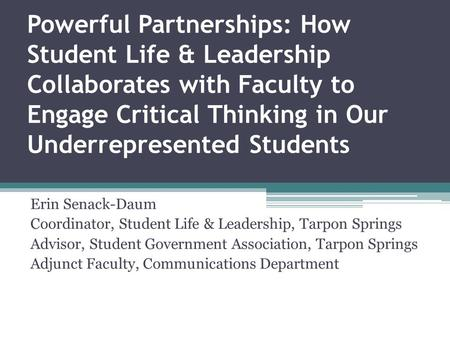 Powerful Partnerships: How Student Life & Leadership Collaborates with Faculty to Engage Critical Thinking in Our Underrepresented Students Erin Senack-Daum.
