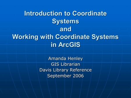 Introduction to Coordinate Systems and Working with Coordinate Systems in ArcGIS Amanda Henley GIS Librarian Davis Library Reference September 2006.