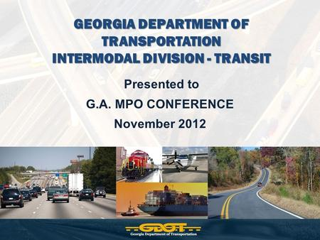 GEORGIA DEPARTMENT OF TRANSPORTATION INTERMODAL DIVISION - TRANSIT Presented to G.A. MPO CONFERENCE November 2012.