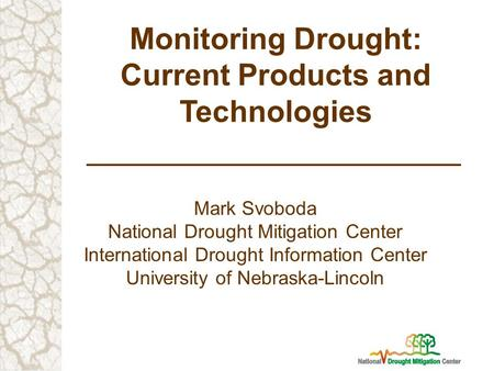 Monitoring Drought: Current Products and Technologies Mark Svoboda National Drought Mitigation Center International Drought Information Center University.