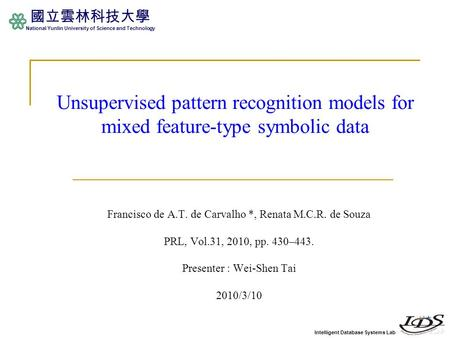 Intelligent Database Systems Lab 國立雲林科技大學 National Yunlin University of Science and Technology Unsupervised pattern recognition models for mixed feature-type.