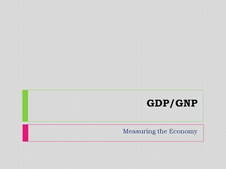 GDP/GNP Measuring the Economy. economic indicator  A statistic about the economy.  Allows analysis of economic performance and predictions of future.