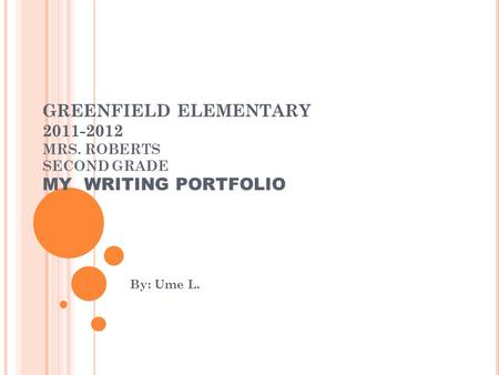 GREENFIELD ELEMENTARY 2011-2012 MRS. ROBERTS SECOND GRADE MY WRITING PORTFOLIO By: Ume L.