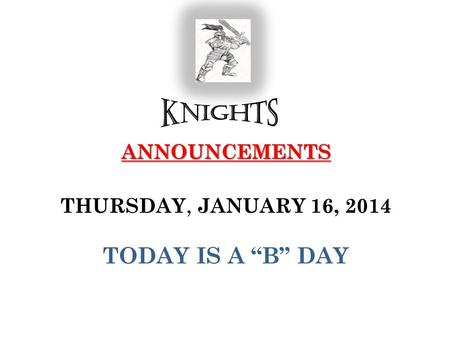 "ANNOUNCEMENTS ANNOUNCEMENTS THURSDAY, JANUARY 16, 2014 TODAY IS A ""B"" DAY."