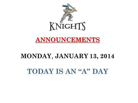 "ANNOUNCEMENTS ANNOUNCEMENTS MONDAY, JANUARY 13, 2014 TODAY IS AN ""A"" DAY."