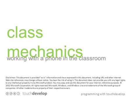 "Programming with touchdevelop class mechanics working with a phone in the classroom Disclaimer: This document is provided ""as-is"". Information and views."
