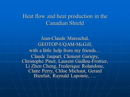 Heat flow and heat production in the Canadian Shield Jean-Claude Mareschal, GEOTOP-UQAM-McGill, with a little help from my friends… Claude Jaupart, Clement.
