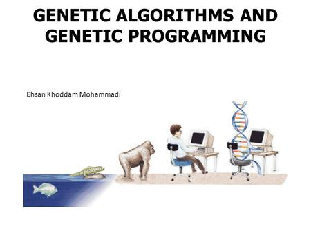 GENETIC ALGORITHMS AND GENETIC PROGRAMMING Ehsan Khoddam Mohammadi.