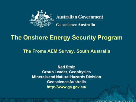 Frome airborne electromagnetic survey, South Australia, workshop 30 November 2011 The Onshore Energy Security Program The Frome AEM Survey, South Australia.
