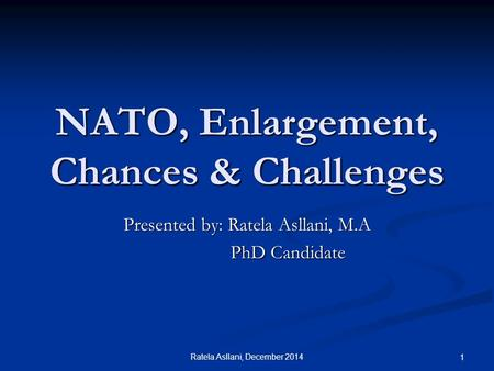 Ratela Asllani, December 2014 1 NATO, Enlargement, Chances & Challenges Presented by: Ratela Asllani, M.A PhD Candidate PhD Candidate.