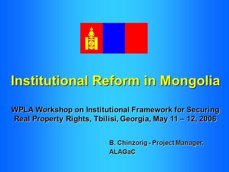 Institutional Reform in Mongolia WPLA Workshop on Institutional Framework for Securing Real Property Rights, Tbilisi, Georgia, May 11 – 12, 2006 B. Chinzorig.