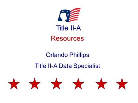 Title II-A Resources Orlando Phillips Title II-A Data Specialist.
