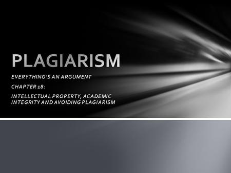 EVERYTHING'S AN ARGUMENT CHAPTER 18: INTELLECTUAL PROPERTY, ACADEMIC INTEGRITY AND AVOIDING PLAGIARISM.