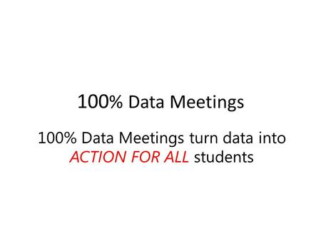 100 % Data Meetings 100% Data Meetings turn data into ACTION FOR ALL students.