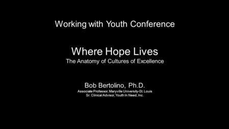 Working with Youth Conference Where Hope Lives The Anatomy of Cultures of Excellence Bob Bertolino, Ph.D. Associate Professor, Maryville University-St.
