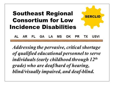 Southeast Regional Consortium for Low Incidence Disabilities SERCLID Addressing the pervasive, critical shortage of qualified educational personnel to.