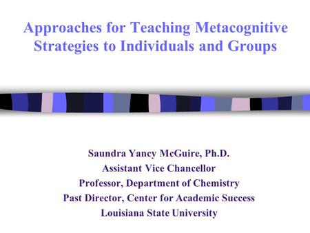 Approaches for Teaching Metacognitive Strategies to Individuals and Groups Saundra Yancy McGuire, Ph.D. Assistant Vice Chancellor Professor, Department.