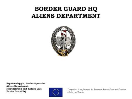 BORDER GUARD HQ ALIENS DEPARTMENT Szymon Grygiel, Senior Specialist Aliens Department, Identification and Return Unit Border Guard HQ The project is co-financed.