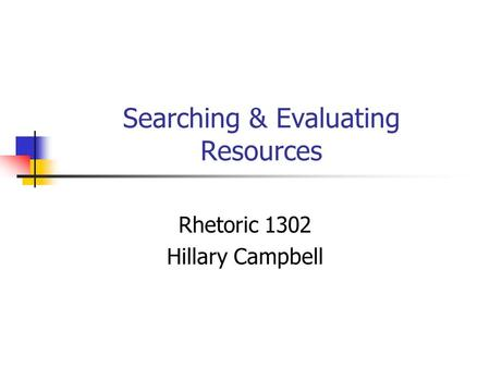 Searching & Evaluating Resources Rhetoric 1302 Hillary Campbell.