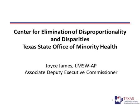 1 Joyce James, LMSW-AP Associate Deputy Executive Commissioner Overview of the Texas Model for Eliminating Disproportionality and Disparities Center for.