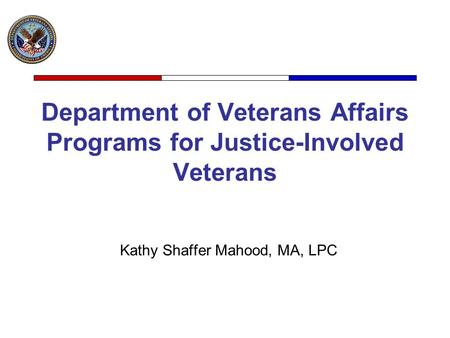 Department of Veterans Affairs Programs for Justice-Involved Veterans Kathy Shaffer Mahood, MA, LPC.