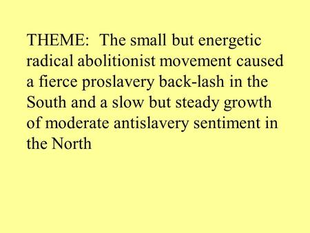 THEME: The small but energetic radical abolitionist movement caused a fierce proslavery back-lash in the South and a slow but steady growth of moderate.