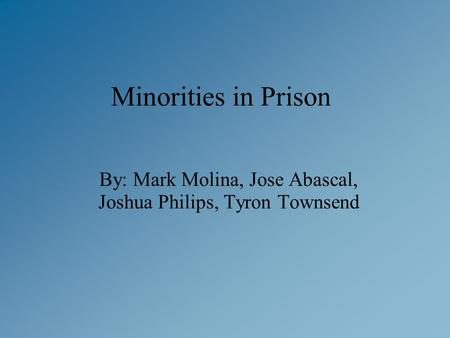Minorities in Prison By: Mark Molina, Jose Abascal, Joshua Philips, Tyron Townsend.