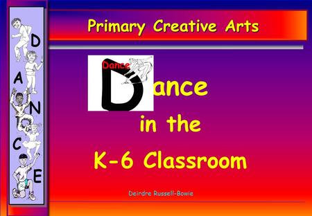 Primary Creative Arts Dance in the K-6 Classroom Deirdre Russell-Bowie.