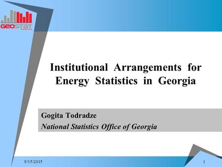 1 9/15/2015 Gogita Todradze National Statistics Office of Georgia Institutional Arrangements for Energy Statistics in Georgia.