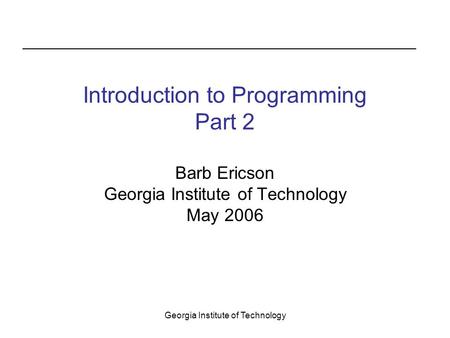 Georgia Institute of Technology Introduction to Programming Part 2 Barb Ericson Georgia Institute of Technology May 2006.