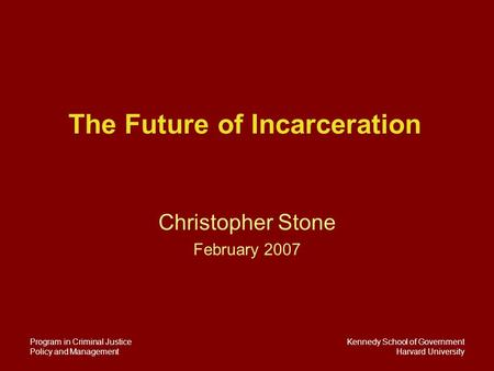 Kennedy School of Government Harvard University Program in Criminal Justice Policy and Management The Future of Incarceration Christopher Stone February.