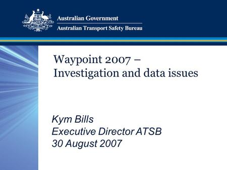 Waypoint 2007 – Investigation and data issues Kym Bills Executive Director ATSB 30 August 2007.